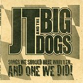 Songs We Should Have Written....And One We Did! by J T and the Big Dogs