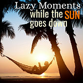 Lazy Moments: While the Sun Goes Down by Various Artists