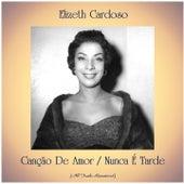 Canção De Amor / Nunca É Tarde (All Tracks Remastered) by Elizeth Cardoso