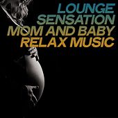 Lounge Sensation Mom and Baby Relax Music (Relax Music Moments For Prenatal Moms) by Various Artists