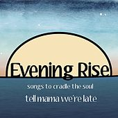 Evening Rise: Songs to Cradle the Soul von Tell Mama We're Late