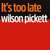 It's Too Late by Wilson Pickett