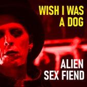 Wish I Was A Dog von Alien Sex Fiend