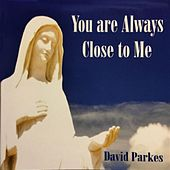 You Are Always Close to Me by David Parkes