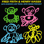 With Enemies Like These, Who Needs Friends? by Fred Frith