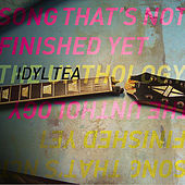 Song That's Not Finished Yet / The Unthology by Idyl Tea