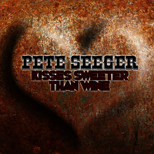 Kisses Sweeter Than Wine by Pete Seeger