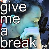 Give Me a Break by Tylt