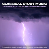 Classical Study Music: Calm Classical Piano Music and Thunderstorm Sounds For Studying Music, Music For Reading, Study Music For Focus and Concentration and Soft Background Music For Studying by Classical Study Music (1)