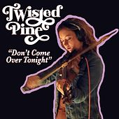 Don't Come Over Tonight von Twisted Pine
