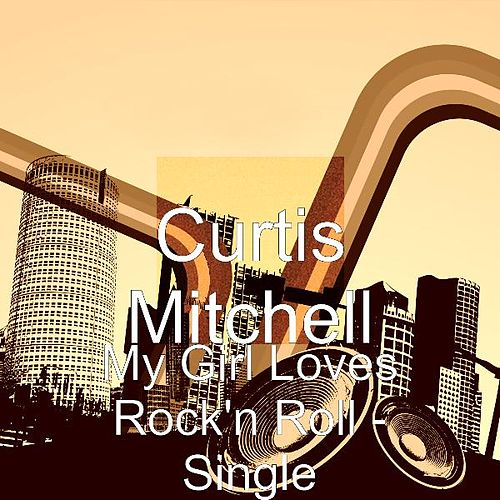My Girl Loves Rock'n Roll - Single by Curtis Mitchell