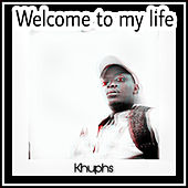 Welcome to my life de Khuphs