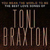 You Mean the World to Me: The Best Love Songs of Toni Braxton by Toni Braxton