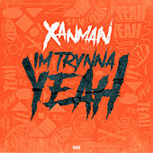 I'm Trynna Yeah by Xanman