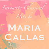 Favourite Classical Hits by Maria Callas by Maria Callas