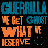 We Get What We Deserve by Guerrilla Ghost