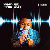 Who Be This Guy by Sean Kelly