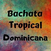 Bachata Tropical Dominicana by Elvis Martines, Frank Reyes, Joé Veras, Kiko Rodriguez, Luis Miguel Del Amargue, Raulín Rodríguez, Teodoro Reyes, Zacarías Ferreira
