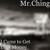 I Came to Get That Money de Mr. Ching