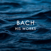Bach: His Works by Johann Sebastian Bach