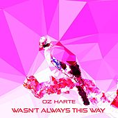 Wasn't Always This Way by Oz Harte