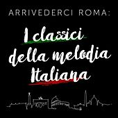 Arrivederci Roma: I classici della melodia Italiana by Various Artists