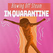 Blowing Off Steam In Quarantine by Various Artists