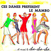 Ces Dames Preferent Le Mambo....Et Aussi Le Cha-Cha-Cha! (Remastered) by Various Artists