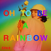 Oh, To Be A Rainbow! by Soko