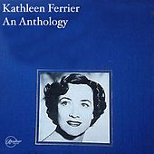 Kathleen Ferrier An Anthology by Kathleen Ferrier, Southern Philharmonic Orchestra, Sir Malcolm Sargent, Phyllis Spurr, Boyd Neel String Orchestra, Frederick Stone, National Symphony Orchestra, John Newmark, Vienna Philharmonic Orchestra, Bruno Walter