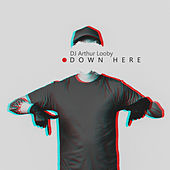 Down Here by DJ Arthur Looby