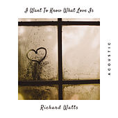 I Want To Know What Love Is (Acoustic) by Richard Watts