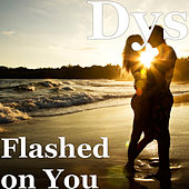 Flashed on You by DYS