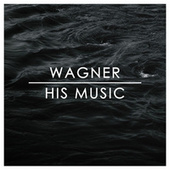 Wagner: His Music de Richard Wagner