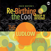 The Ludlow Affair de Bebop N Beyond David Watson's Re-Birthing the Cool
