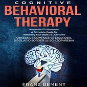 Cognitive Behavioral Therapy - A Complete Guide To Overcome Obsessive Compulsive Disorder, Bipolar Disorder and Schizophrenia (Unabridged) by Franz Bement