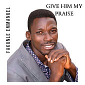 Give Him My Praise by Fakunle Emmanuel