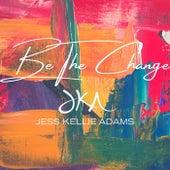 Be the Change by Jess Kellie Adams