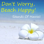 Don't Worry, Beach Happy! Sounds Of Hawaii by Various Artists