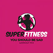 You Should Be Sad (Workout Mix) by Super Fitness