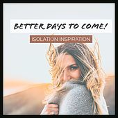 Better Days to Come! - Isolation Inspiration di Various Artists