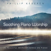 Soothing Piano Worship: 20 Peaceful Worship Songs On Piano by Phillip Keveren