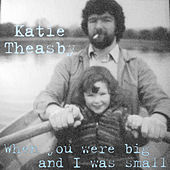 When You Were Big and I Was Small de Katie Theasby