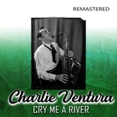 Cry Me a River (Remastered) di Charlie Ventura