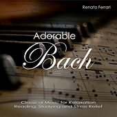 Adorable Bach: Classical Music for Relaxation, Reading, Studying and Stress Relief by Renato Ferrari