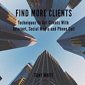 FIND MORE CLIENTS - Techniques To Get Clients With Internet, Social Media and Phone Call (Unabridged) de Tony White