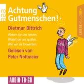 Achtung, Gutmenschen! - Warum sie uns nerven - Womit sie uns quälen - Wie wir sie loswerden (Gekürzt) von Dietmar Bittrich