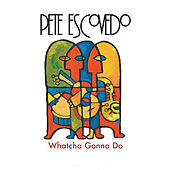 Whatcha Gonna Do by Pete Escovedo