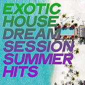 Exotic House Dream Session Summer Hits by Various Artists