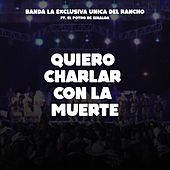 Quiero Charlar Con la Muerte by Banda La Exlusiva Unica Del Rancho
